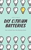 DIY Lіthіum Batteries: Hоw to Buіld Yоur Own...
